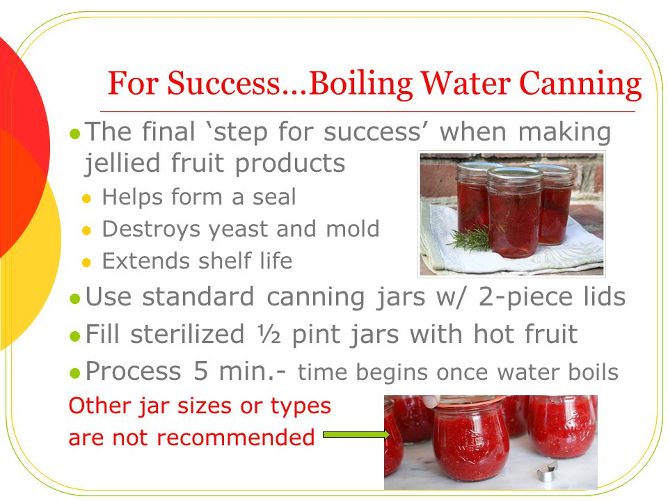 For Success…Boiling Water Canning The final 'step for success' when making jellied fruit products Helps form a seal Destroys yeast and mold Extends shelf life Use standard canning jars w/ 2-piece lids Fill sterilized ½ pint jars with hot fruit Process 5 min.- time begins once water boils Other jar sizes or types are not recommended