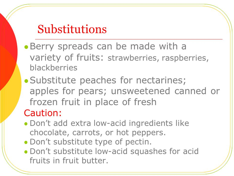 Substitutions Berry spreads can be made with a variety of fruits : strawberries, raspberries, blackberries Substitute peaches for nectarines; apples for pears; unsweetened canned or frozen fruit in place of fresh Caution: Don't add extra low-acid ingredients like chocolate, carrots, or hot peppers.