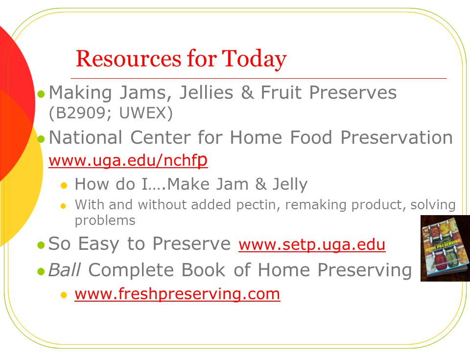 Resources for Today Making Jams, Jellies & Fruit Preserves (B2909; UWEX) National Center for Home Food Preservation www.uga.edu/nchf p www.uga.edu/nchf p How do I….Make Jam & Jelly With and without added pectin, remaking product, solving problems So Easy to Preserve www.setp.uga.edu www.setp.uga.edu Ball Complete Book of Home Preserving www.freshpreserving.com