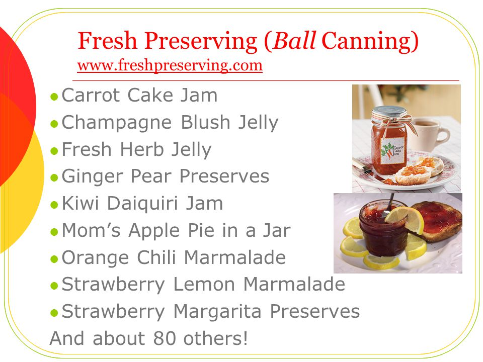Fresh Preserving (Ball Canning) www.freshpreserving.com www.freshpreserving.com Carrot Cake Jam Champagne Blush Jelly Fresh Herb Jelly Ginger Pear Preserves Kiwi Daiquiri Jam Mom's Apple Pie in a Jar Orange Chili Marmalade Strawberry Lemon Marmalade Strawberry Margarita Preserves And about 80 others!