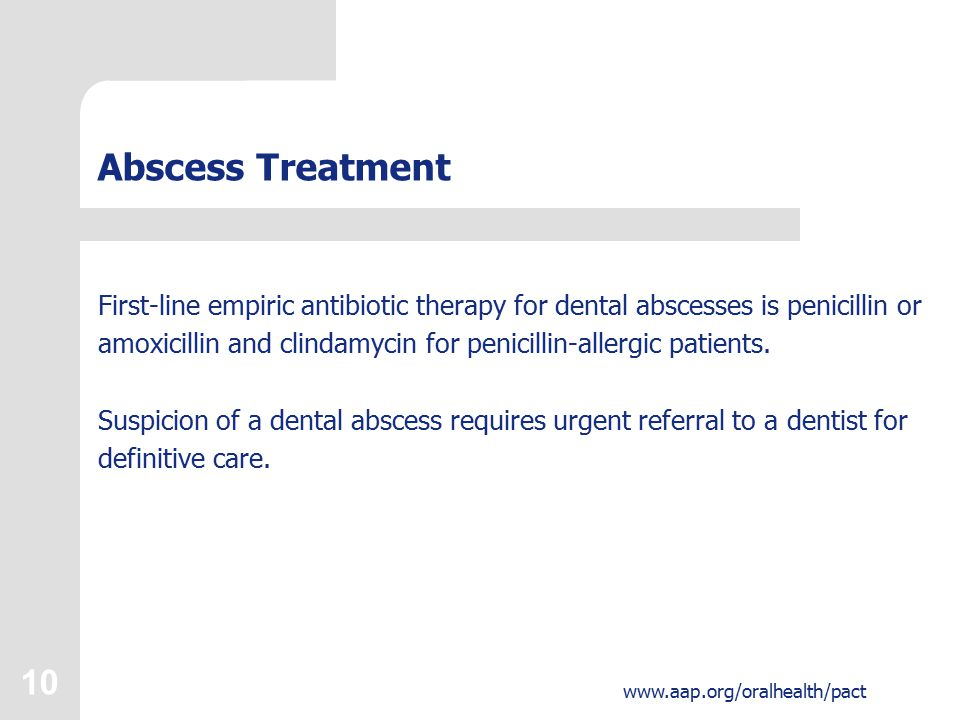 10 www.aap.org/oralhealth/pact Abscess Treatment First-line empiric antibiotic therapy for dental abscesses is penicillin or amoxicillin and clindamycin for penicillin-allergic patients.