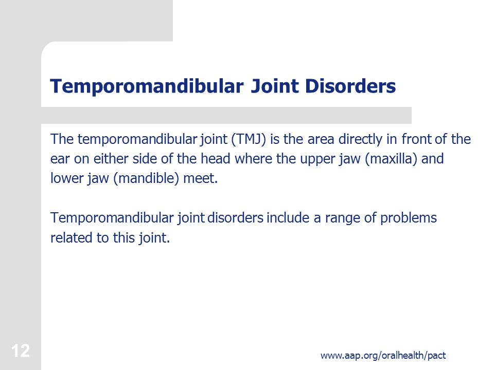 12 www.aap.org/oralhealth/pact Temporomandibular Joint Disorders The temporomandibular joint (TMJ) is the area directly in front of the ear on either side of the head where the upper jaw (maxilla) and lower jaw (mandible) meet.