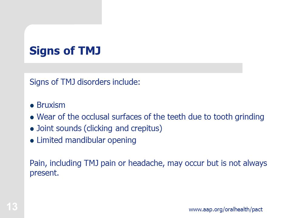 13 www.aap.org/oralhealth/pact Signs of TMJ Signs of TMJ disorders include: Bruxism Wear of the occlusal surfaces of the teeth due to tooth grinding Joint sounds (clicking and crepitus) Limited mandibular opening Pain, including TMJ pain or headache, may occur but is not always present.