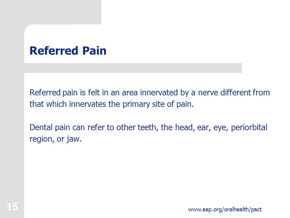 15 www.aap.org/oralhealth/pact Referred Pain Referred pain is felt in an area innervated by a nerve different from that which innervates the primary site of pain.