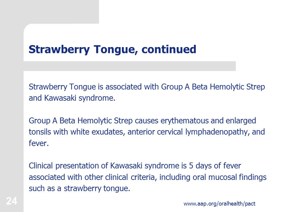 24 www.aap.org/oralhealth/pact Strawberry Tongue, continued Strawberry Tongue is associated with Group A Beta Hemolytic Strep and Kawasaki syndrome.