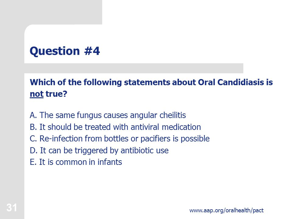 31 www.aap.org/oralhealth/pact Question #4 Which of the following statements about Oral Candidiasis is not true.