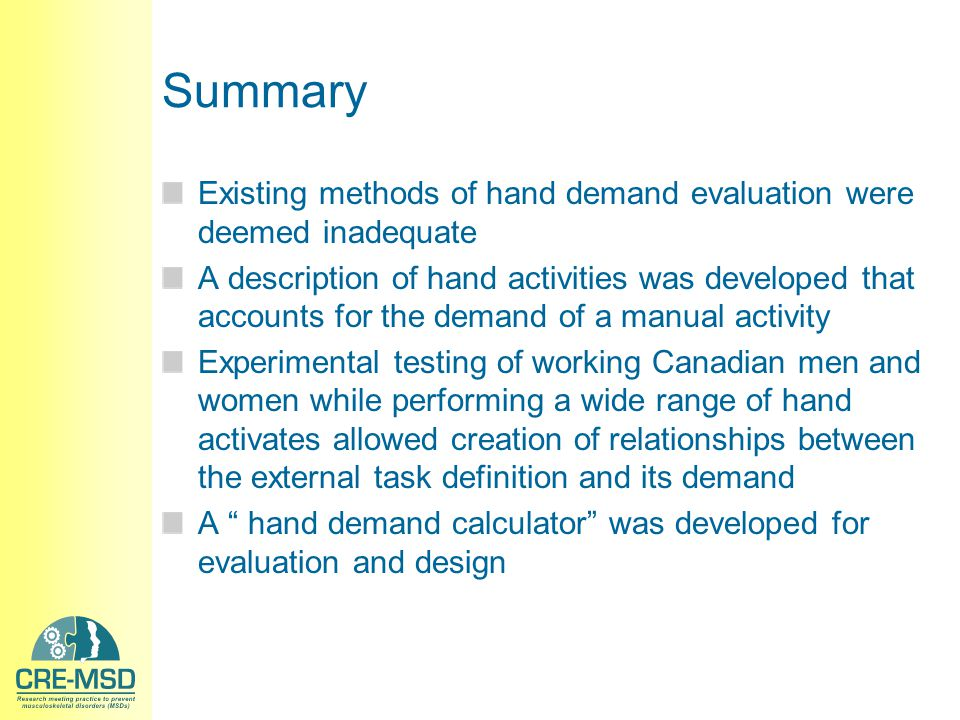 Summary Existing methods of hand demand evaluation were deemed inadequate A description of hand activities was developed that accounts for the demand of a manual activity Experimental testing of working Canadian men and women while performing a wide range of hand activates allowed creation of relationships between the external task definition and its demand A hand demand calculator was developed for evaluation and design