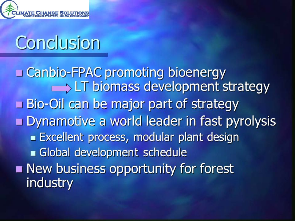 Conclusion Canbio-FPAC promoting bioenergy LT biomass development strategy Canbio-FPAC promoting bioenergy LT biomass development strategy Bio-Oil can be major part of strategy Bio-Oil can be major part of strategy Dynamotive a world leader in fast pyrolysis Dynamotive a world leader in fast pyrolysis Excellent process, modular plant design Excellent process, modular plant design Global development schedule Global development schedule New business opportunity for forest industry New business opportunity for forest industry