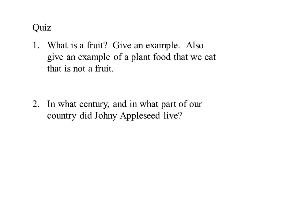 Quiz 1.What is a fruit? Give an example. Also give an example of a plant food that we eat that is not a fruit. 2.In what century, and in what part of