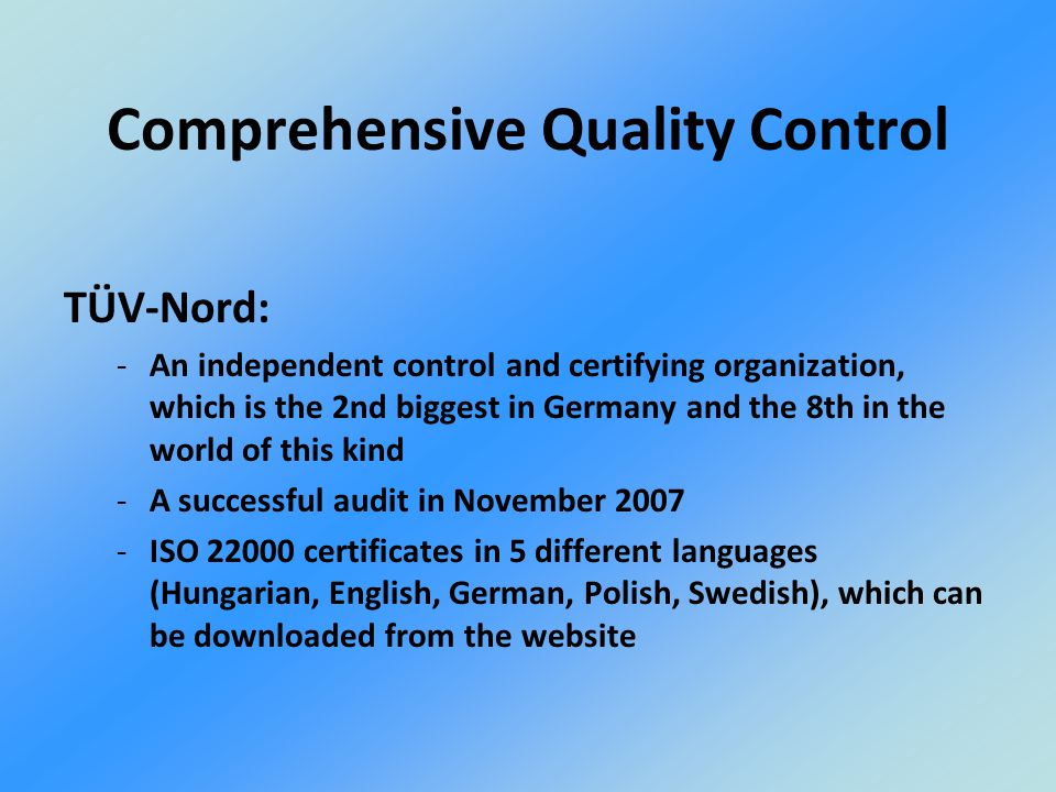 TÜV-Nord: -An independent control and certifying organization, which is the 2nd biggest in Germany and the 8th in the world of this kind -A successful audit in November 2007 -ISO 22000 certificates in 5 different languages (Hungarian, English, German, Polish, Swedish), which can be downloaded from the website Comprehensive Quality Control