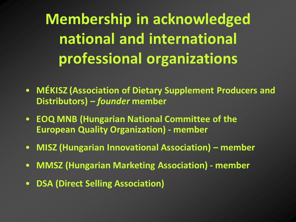 Membership in acknowledged national and international professional organizations MÉKISZ (Association of Dietary Supplement Producers and Distributors) – founder member EOQ MNB (Hungarian National Committee of the European Quality Organization) - member MISZ (Hungarian Innovational Association) – member MMSZ (Hungarian Marketing Association) - member DSA (Direct Selling Association)