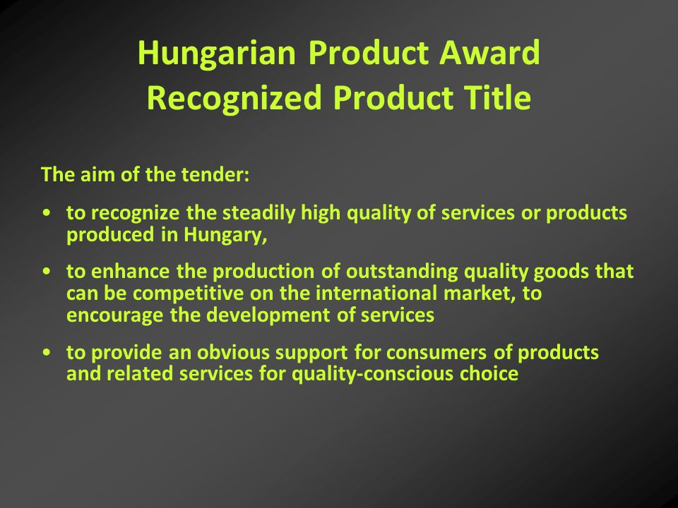Hungarian Product Award Recognized Product Title The aim of the tender: to recognize the steadily high quality of services or products produced in Hungary, to enhance the production of outstanding quality goods that can be competitive on the international market, to encourage the development of services to provide an obvious support for consumers of products and related services for quality-conscious choice