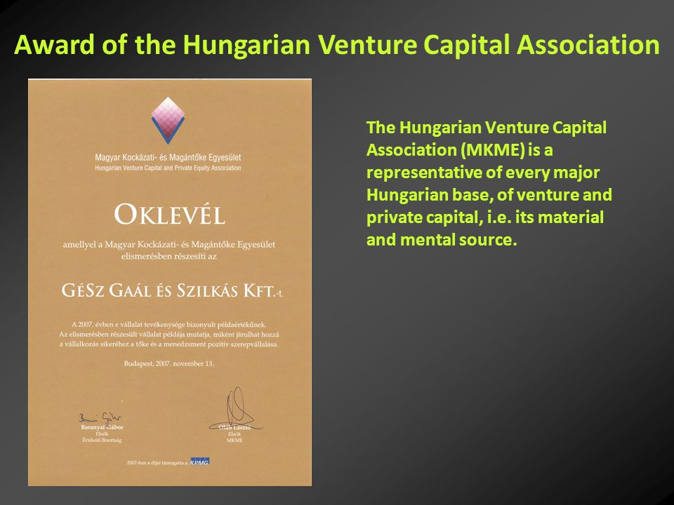 The Hungarian Venture Capital Association (MKME) is a representative of every major Hungarian base, of venture and private capital, i.e.