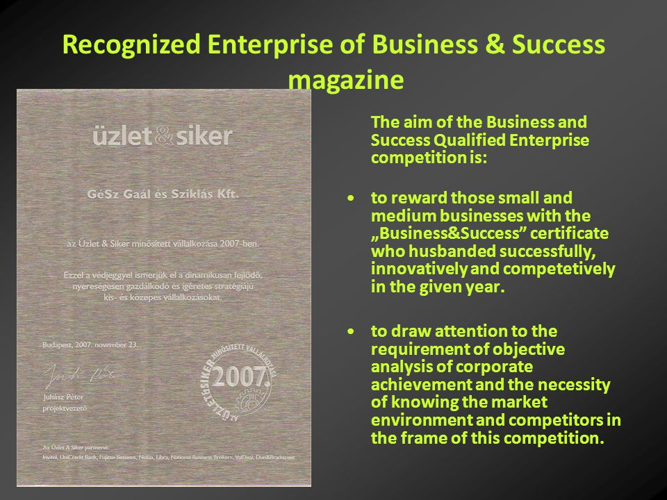 "The aim of the Business and Success Qualified Enterprise competition is: to reward those small and medium businesses with the ""Business&Success certificate who husbanded successfully, innovatively and competetively in the given year."