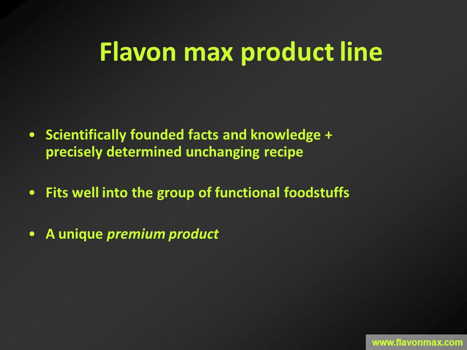 Scientifically founded facts and knowledge + precisely determined unchanging recipe Fits well into the group of functional foodstuffs A unique premium product Flavon max product line www.flavonmax.com