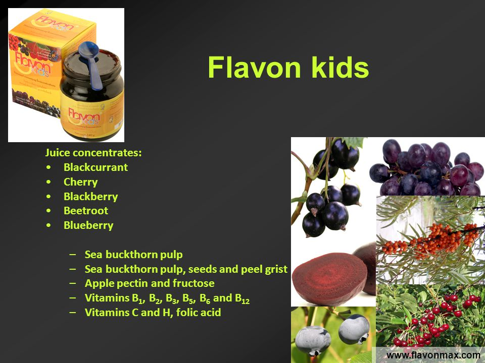 Flavon kids www.flavonmax.com Juice concentrates: Blackcurrant Cherry Blackberry Beetroot Blueberry –Sea buckthorn pulp –Sea buckthorn pulp, seeds and peel grist –Apple pectin and fructose –Vitamins B 1, B 2, B 3, B 5, B 6 and B 12 –Vitamins C and H, folic acid