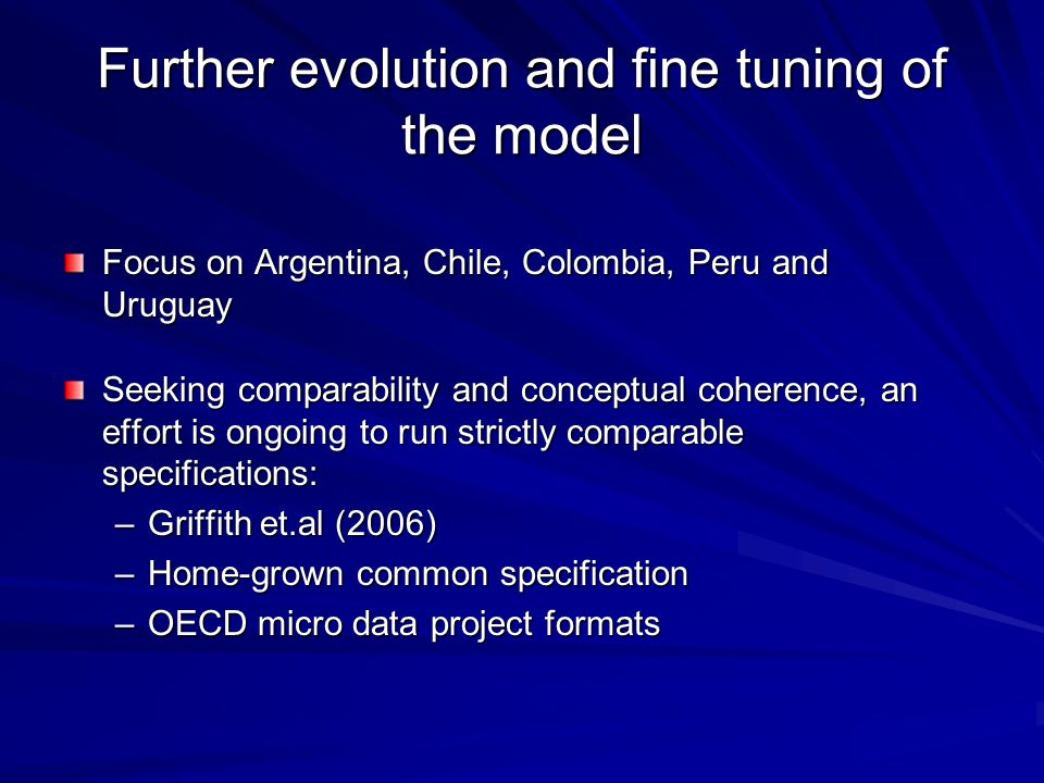 Further evolution and fine tuning of the model Focus on Argentina, Chile, Colombia, Peru and Uruguay Seeking comparability and conceptual coherence, an effort is ongoing to run strictly comparable specifications: –Griffith et.al (2006) –Home-grown common specification –OECD micro data project formats