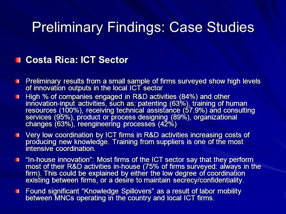 Preliminary Findings: Case Studies Costa Rica: ICT Sector Preliminary results from a small sample of firms surveyed show high levels of innovation outputs in the local ICT sector High % of companies engaged in R&D activities (84%) and other innovation-input activities, such as: patenting (63%), training of human resources (100%), receiving technical assistance (57.9%) and consulting services (95%), product or process designing (89%), organizational changes (63%), reengineering processes (42%) Very low coordination by ICT firms in R&D activities increasing costs of producing new knowledge.