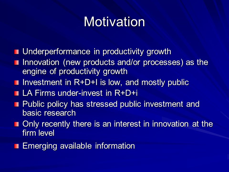 Motivation Underperformance in productivity growth Innovation (new products and/or processes) as the engine of productivity growth Investment in R+D+I is low, and mostly public LA Firms under-invest in R+D+i Public policy has stressed public investment and basic research Only recently there is an interest in innovation at the firm level Emerging available information