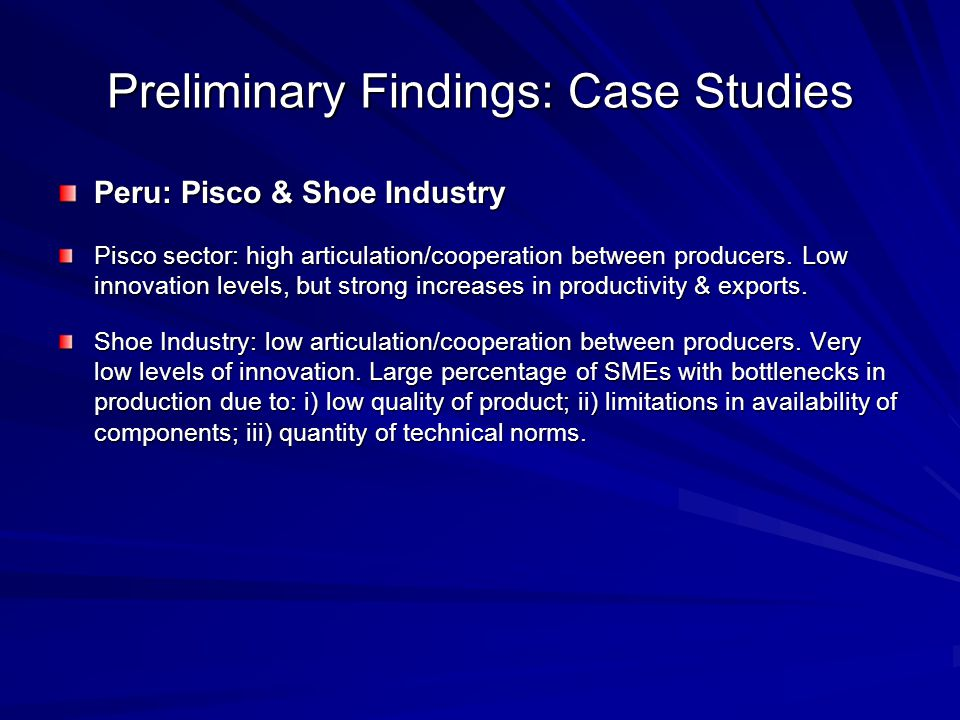 Preliminary Findings: Case Studies Peru: Pisco & Shoe Industry Pisco sector: high articulation/cooperation between producers.