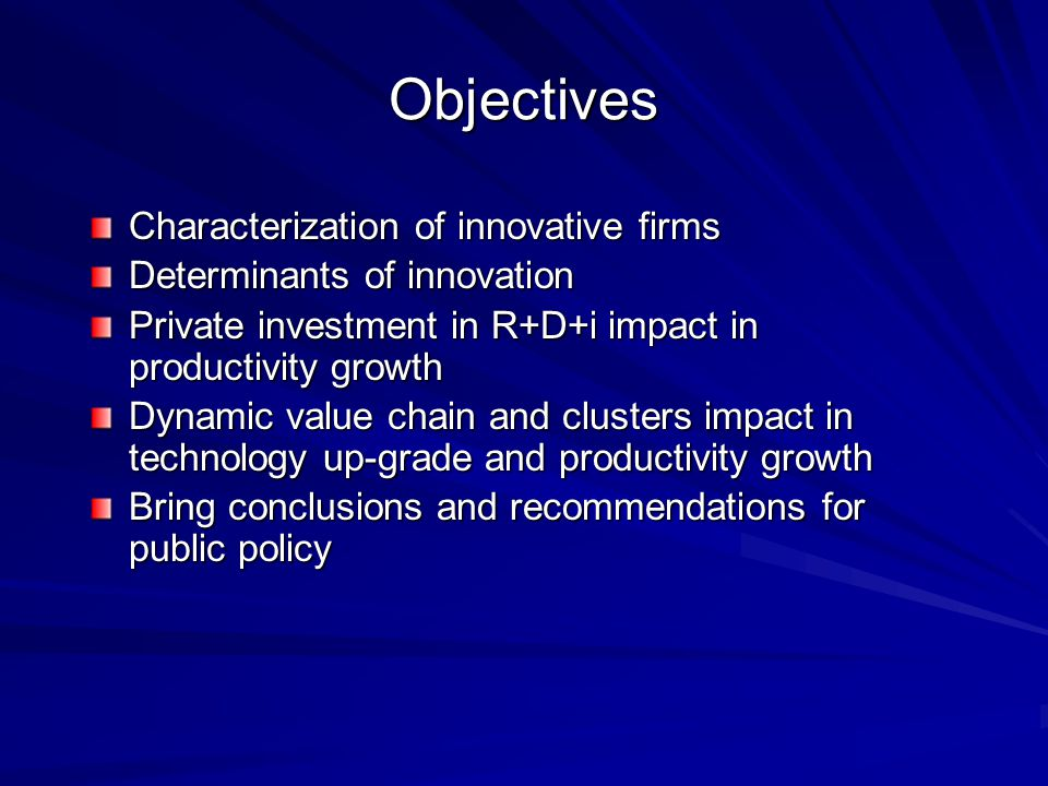 Objectives Characterization of innovative firms Determinants of innovation Private investment in R+D+i impact in productivity growth Dynamic value chain and clusters impact in technology up-grade and productivity growth Bring conclusions and recommendations for public policy
