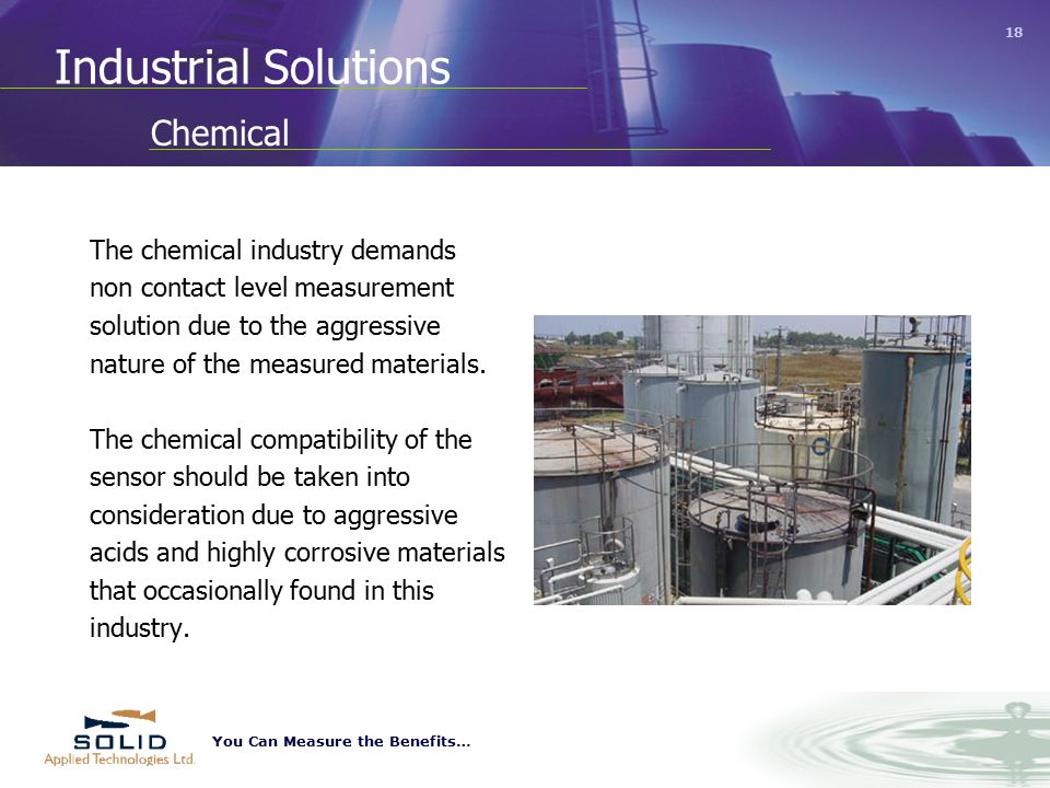 You Can Measure the Benefits… 18 Industrial Solutions The chemical industry demands non contact level measurement solution due to the aggressive nature of the measured materials.