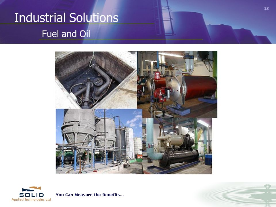 You Can Measure the Benefits… 23 Industrial Solutions Fuel and Oil