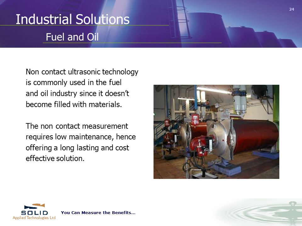 You Can Measure the Benefits… 24 Industrial Solutions Non contact ultrasonic technology is commonly used in the fuel and oil industry since it doesn't become filled with materials.