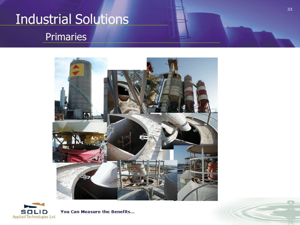 You Can Measure the Benefits… 33 Industrial Solutions Primaries