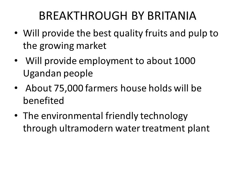 BREAKTHROUGH BY BRITANIA Will provide the best quality fruits and pulp to the growing market Will provide employment to about 1000 Ugandan people About 75,000 farmers house holds will be benefited The environmental friendly technology through ultramodern water treatment plant