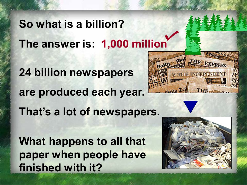 So what is a billion. The answer is: 1,000 million 24 billion newspapers are produced each year.