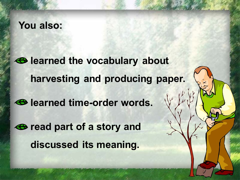 You also: learned the vocabulary about harvesting and producing paper.