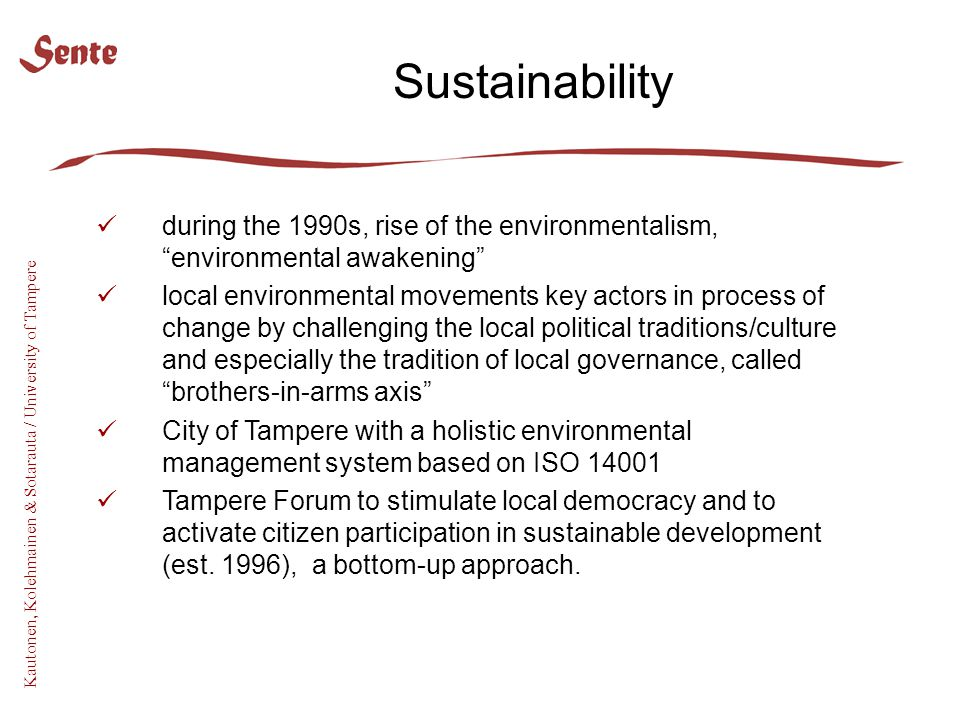 Kautonen, Kolehmainen & Sotarauta / University of Tampere during the 1990s, rise of the environmentalism, environmental awakening local environmental movements key actors in process of change by challenging the local political traditions/culture and especially the tradition of local governance, called brothers-in-arms axis City of Tampere with a holistic environmental management system based on ISO 14001 Tampere Forum to stimulate local democracy and to activate citizen participation in sustainable development (est.