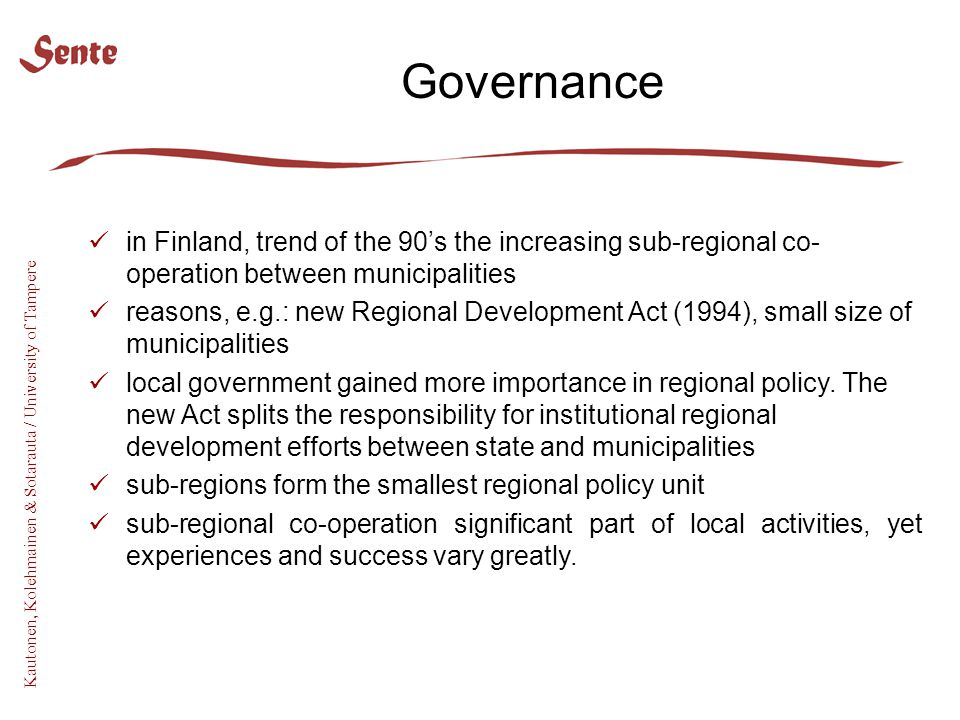 Kautonen, Kolehmainen & Sotarauta / University of Tampere Governance in Finland, trend of the 90's the increasing sub-regional co- operation between municipalities reasons, e.g.: new Regional Development Act (1994), small size of municipalities local government gained more importance in regional policy.