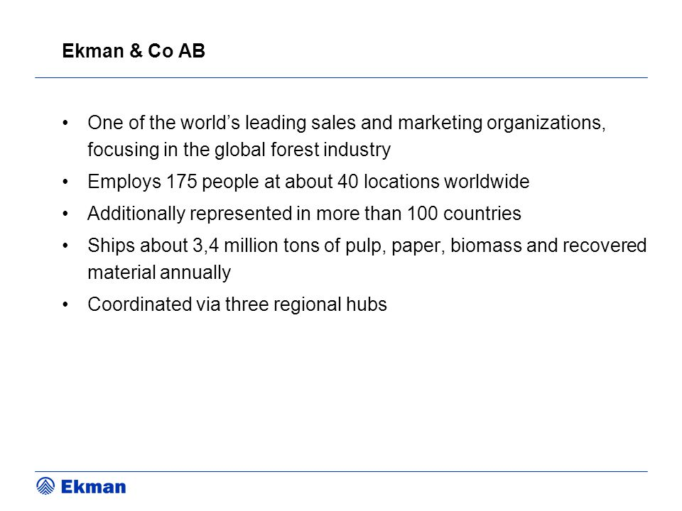 Ekman & Co AB One of the world's leading sales and marketing organizations, focusing in the global forest industry Employs 175 people at about 40 loca