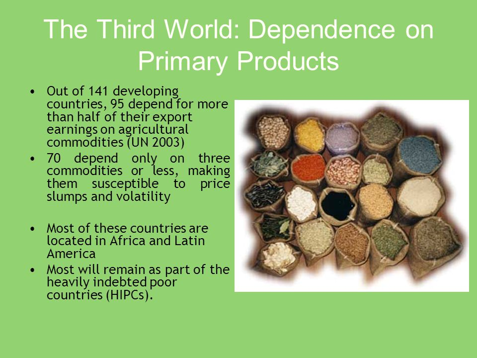 The Third World: Dependence on Primary Products Out of 141 developing countries, 95 depend for more than half of their export earnings on agricultural commodities (UN 2003) 70 depend only on three commodities or less, making them susceptible to price slumps and volatility Most of these countries are located in Africa and Latin America Most will remain as part of the heavily indebted poor countries (HIPCs).