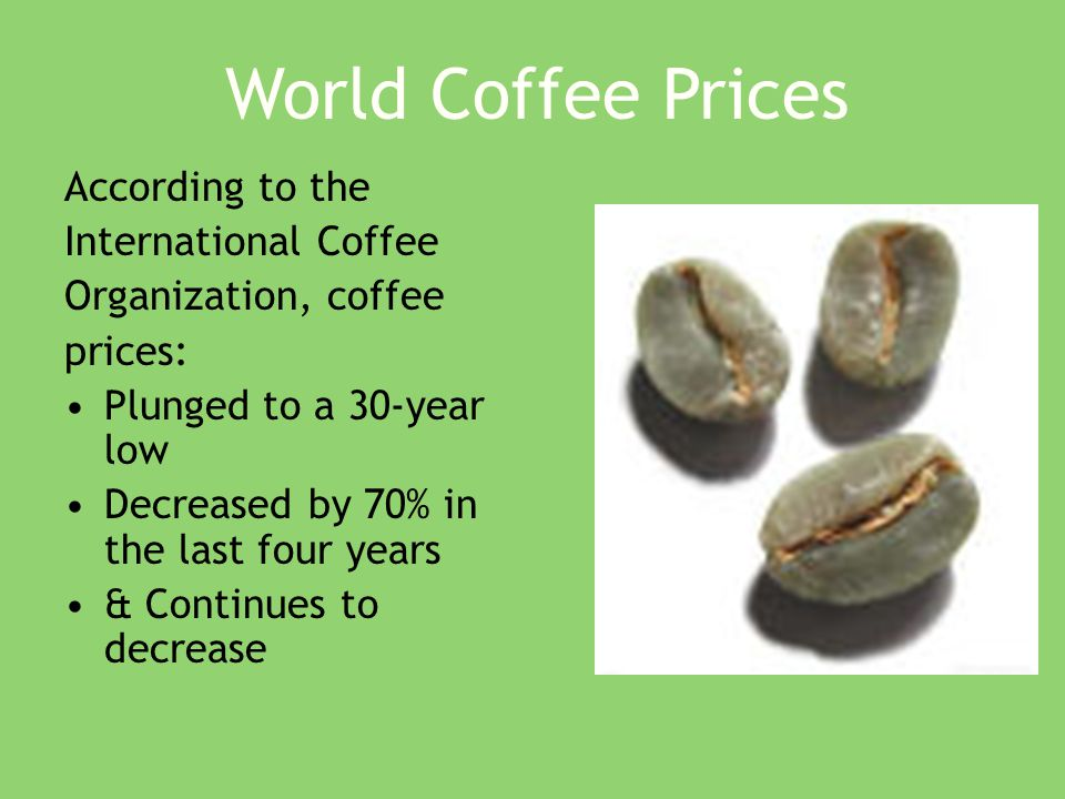 According to the International Coffee Organization, coffee prices: Plunged to a 30-year low Decreased by 70% in the last four years & Continues to decrease World Coffee Prices