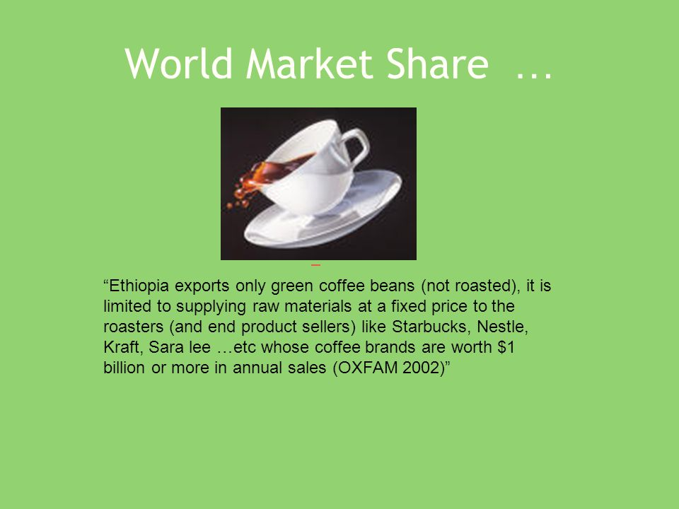 World Market Share … Ethiopia exports only green coffee beans (not roasted), it is limited to supplying raw materials at a fixed price to the roasters (and end product sellers) like Starbucks, Nestle, Kraft, Sara lee …etc whose coffee brands are worth $1 billion or more in annual sales (OXFAM 2002)