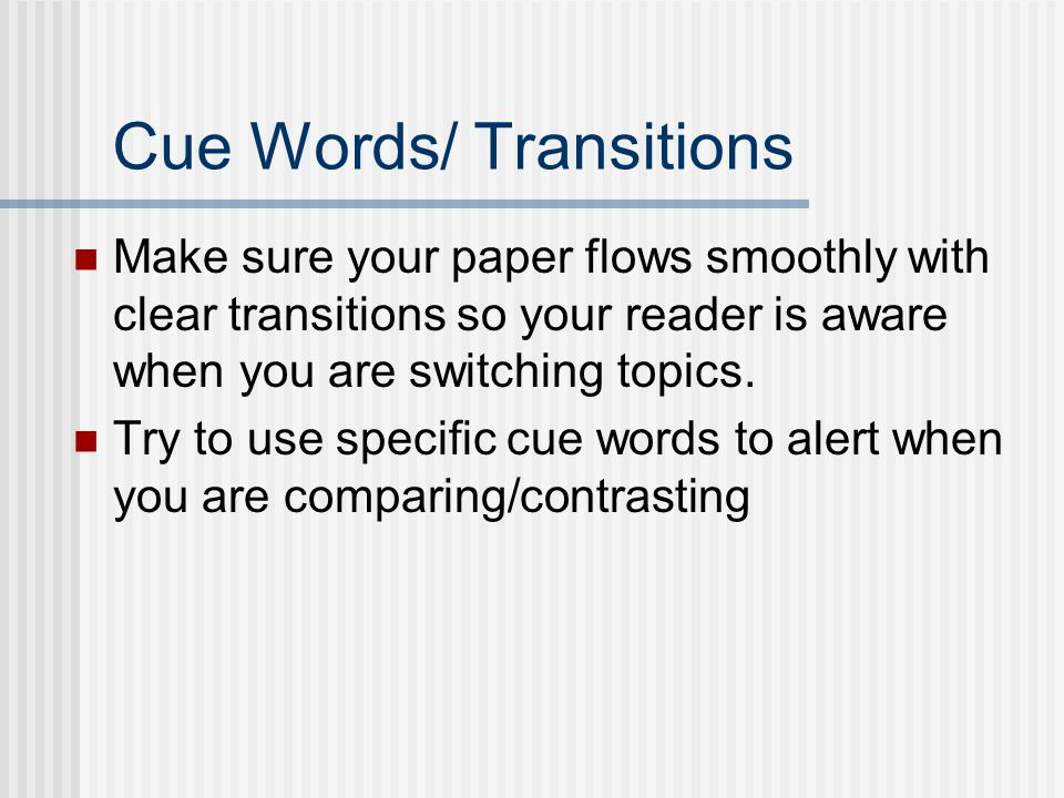 Cue Words/ Transitions Make sure your paper flows smoothly with clear transitions so your reader is aware when you are switching topics. Try to use sp