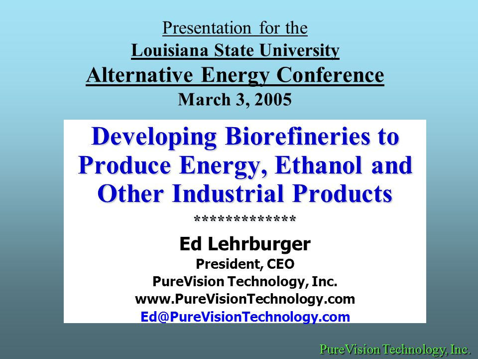 Presentation for the Louisiana State University Alternative Energy Conference March 3, 2005 Developing Biorefineries to Produce Energy, Ethanol and Other Industrial Products ************* Ed Lehrburger President, CEO PureVision Technology, Inc.