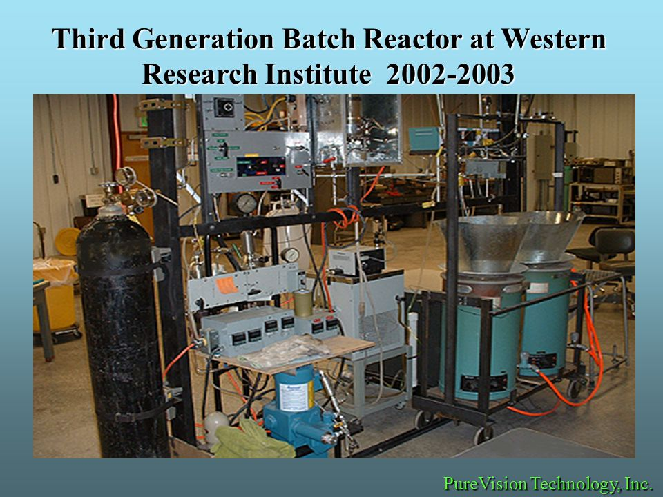 Third Generation Batch Reactor at Western Research Institute 2002-2003 PureVision Technology, Inc.