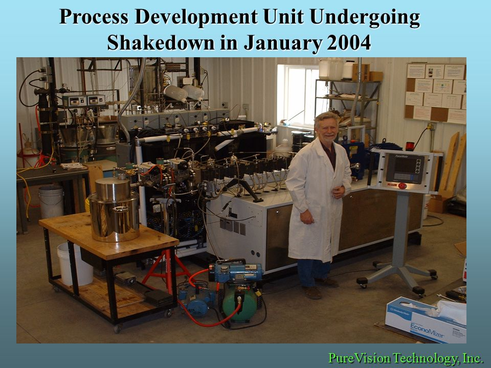 Process Development Unit Undergoing Shakedown in January 2004 PureVision Technology, Inc.