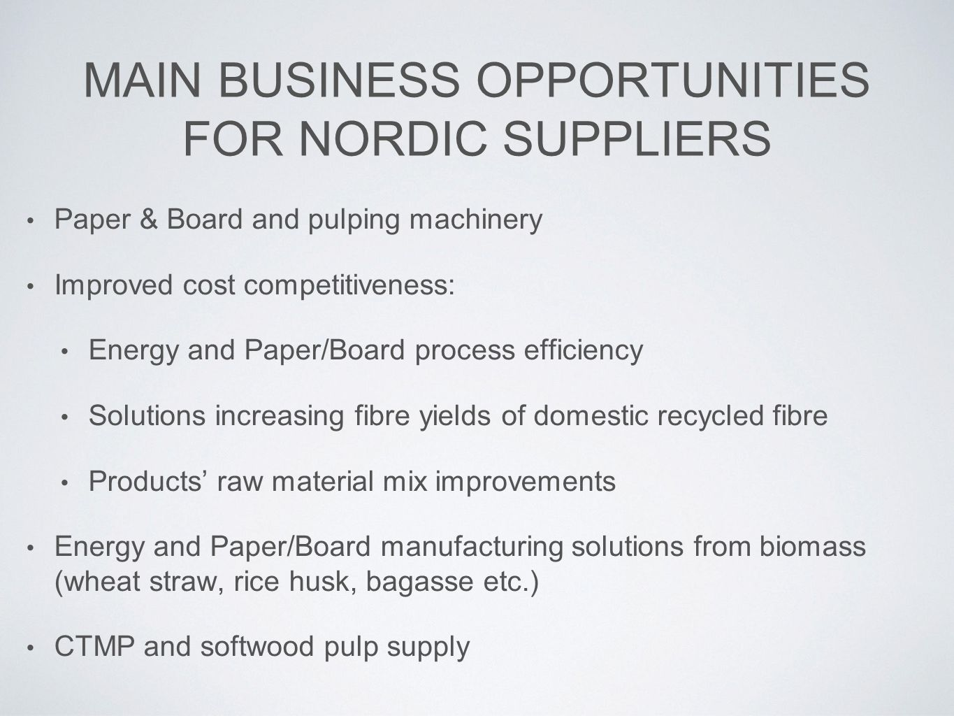 MAIN BUSINESS OPPORTUNITIES FOR NORDIC SUPPLIERS Paper & Board and pulping machinery Improved cost competitiveness: Energy and Paper/Board process efficiency Solutions increasing fibre yields of domestic recycled fibre Products' raw material mix improvements Energy and Paper/Board manufacturing solutions from biomass (wheat straw, rice husk, bagasse etc.) CTMP and softwood pulp supply