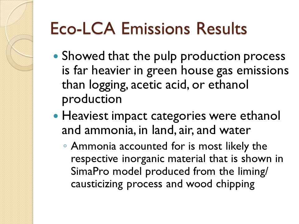 Eco-LCA Emissions Results Showed that the pulp production process is far heavier in green house gas emissions than logging, acetic acid, or ethanol production Heaviest impact categories were ethanol and ammonia, in land, air, and water ◦ Ammonia accounted for is most likely the respective inorganic material that is shown in SimaPro model produced from the liming/ causticizing process and wood chipping
