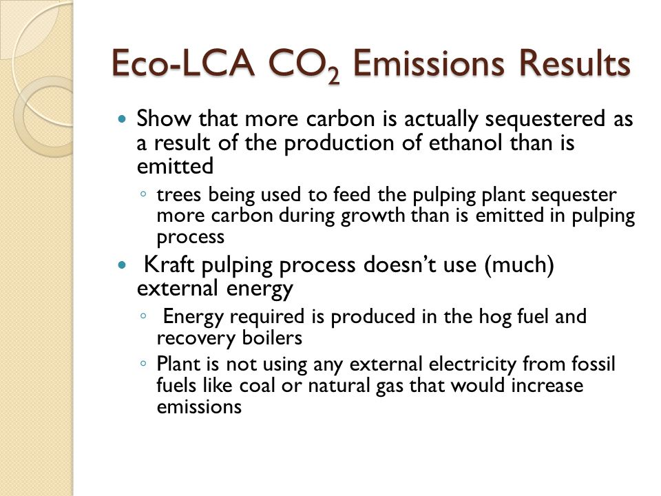 Eco-LCA CO 2 Emissions Results Show that more carbon is actually sequestered as a result of the production of ethanol than is emitted ◦ trees being used to feed the pulping plant sequester more carbon during growth than is emitted in pulping process Kraft pulping process doesn't use (much) external energy ◦ Energy required is produced in the hog fuel and recovery boilers ◦ Plant is not using any external electricity from fossil fuels like coal or natural gas that would increase emissions