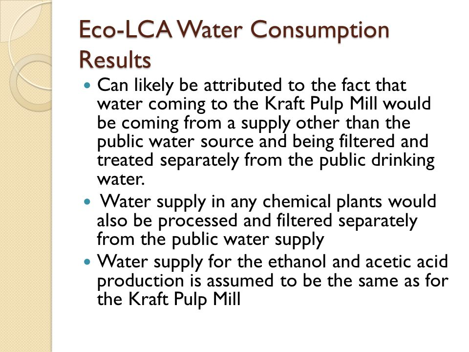 Eco-LCA Water Consumption Results Can likely be attributed to the fact that water coming to the Kraft Pulp Mill would be coming from a supply other than the public water source and being filtered and treated separately from the public drinking water.