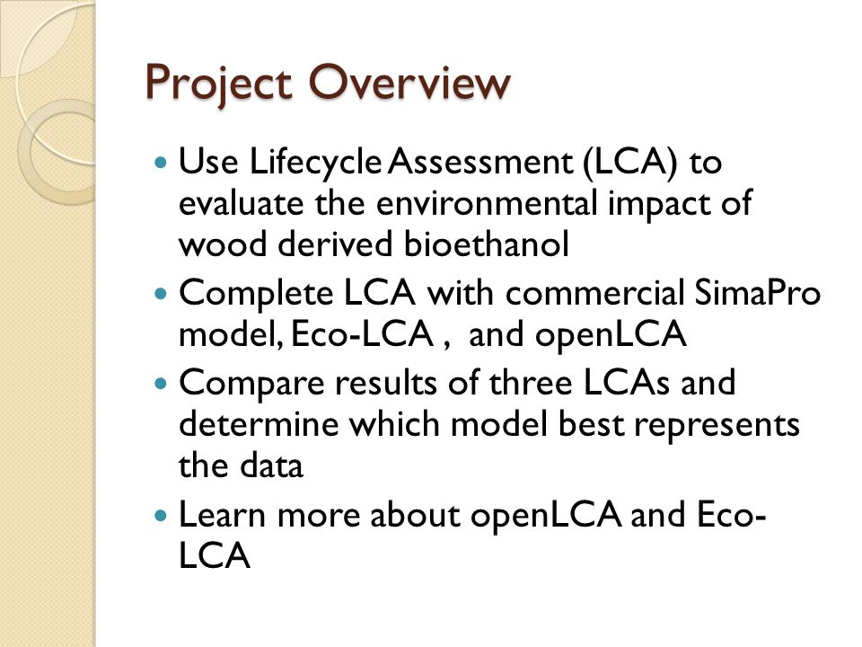 Project Overview Use Lifecycle Assessment (LCA) to evaluate the environmental impact of wood derived bioethanol Complete LCA with commercial SimaPro model, Eco-LCA, and openLCA Compare results of three LCAs and determine which model best represents the data Learn more about openLCA and Eco- LCA