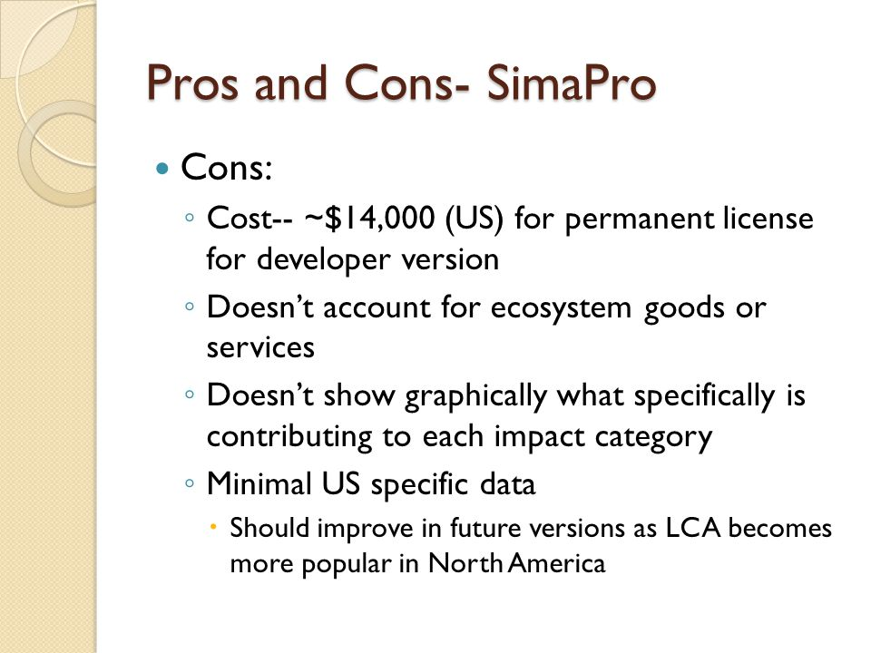 Pros and Cons- SimaPro Cons: ◦ Cost-- ~$14,000 (US) for permanent license for developer version ◦ Doesn't account for ecosystem goods or services ◦ Doesn't show graphically what specifically is contributing to each impact category ◦ Minimal US specific data  Should improve in future versions as LCA becomes more popular in North America