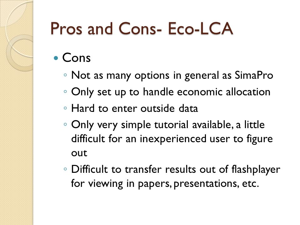 Pros and Cons- Eco-LCA Cons ◦ Not as many options in general as SimaPro ◦ Only set up to handle economic allocation ◦ Hard to enter outside data ◦ Only very simple tutorial available, a little difficult for an inexperienced user to figure out ◦ Difficult to transfer results out of flashplayer for viewing in papers, presentations, etc.