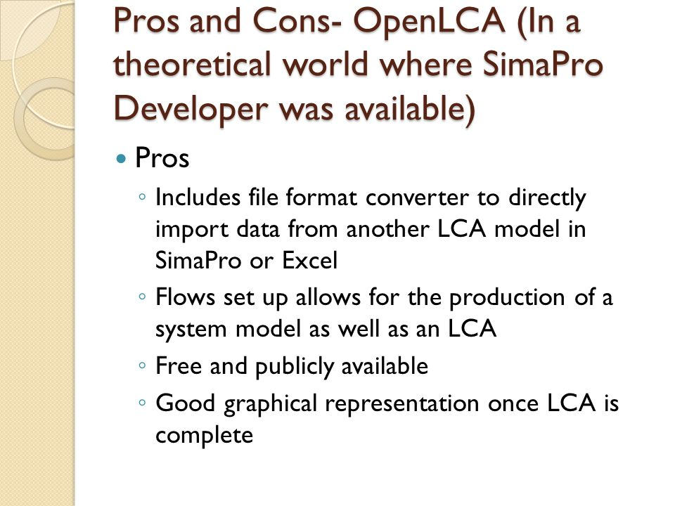 Pros and Cons- OpenLCA (In a theoretical world where SimaPro Developer was available) Pros ◦ Includes file format converter to directly import data from another LCA model in SimaPro or Excel ◦ Flows set up allows for the production of a system model as well as an LCA ◦ Free and publicly available ◦ Good graphical representation once LCA is complete